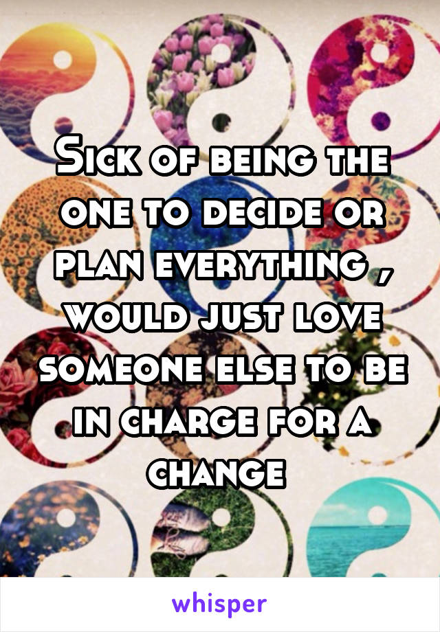 Sick of being the one to decide or plan everything , would just love someone else to be in charge for a change