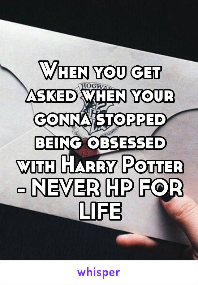 When you get asked when your gonna stopped being obsessed with Harry Potter - NEVER HP FOR LIFE