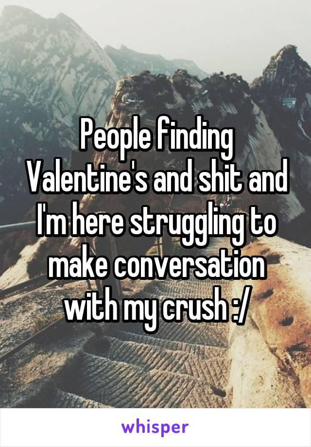 People finding Valentine's and shit and I'm here struggling to make conversation with my crush :/