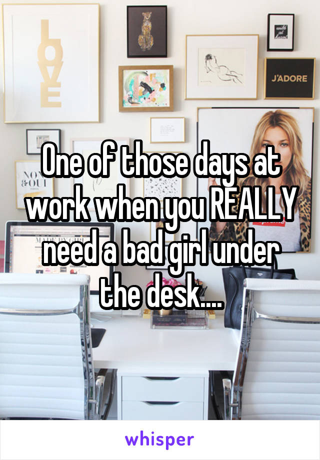 One of those days at work when you REALLY need a bad girl under the desk....
