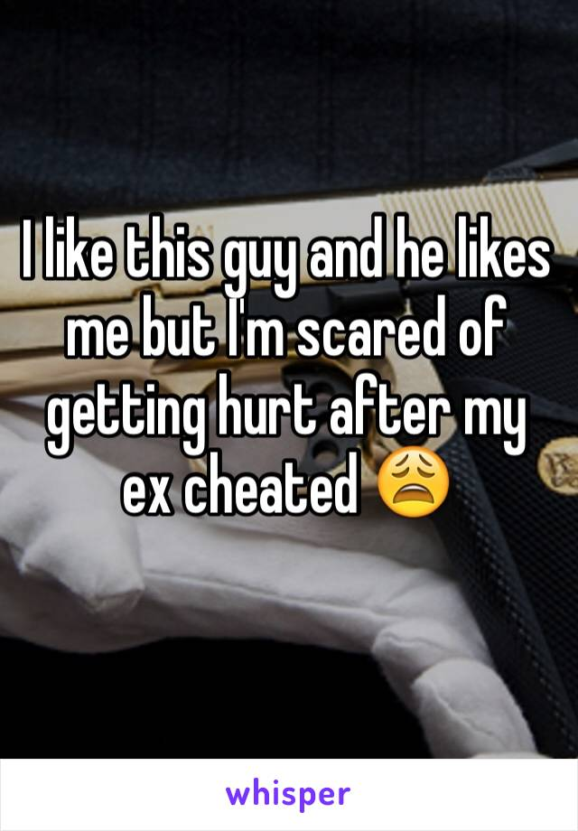 I like this guy and he likes me but I'm scared of getting hurt after my ex cheated 😩
