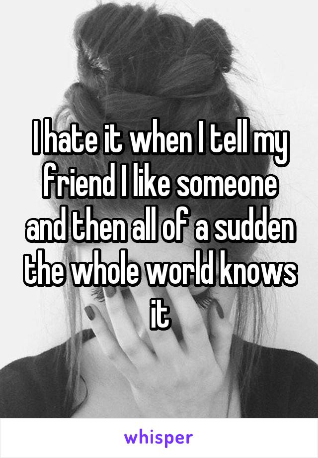I hate it when I tell my friend I like someone and then all of a sudden the whole world knows it