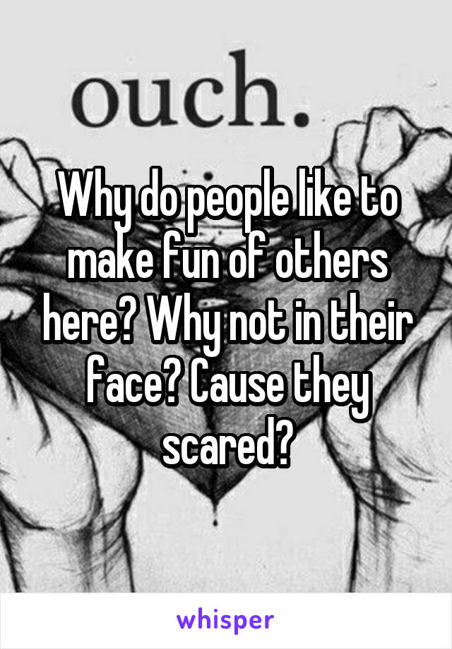 Why do people like to make fun of others here? Why not in their face? Cause they scared?