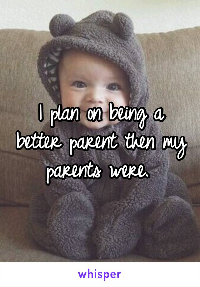I plan on being a better parent then my parents were.