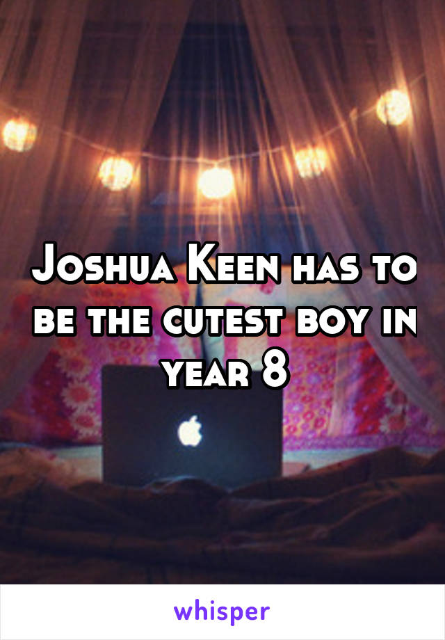 Joshua Keen has to be the cutest boy in year 8