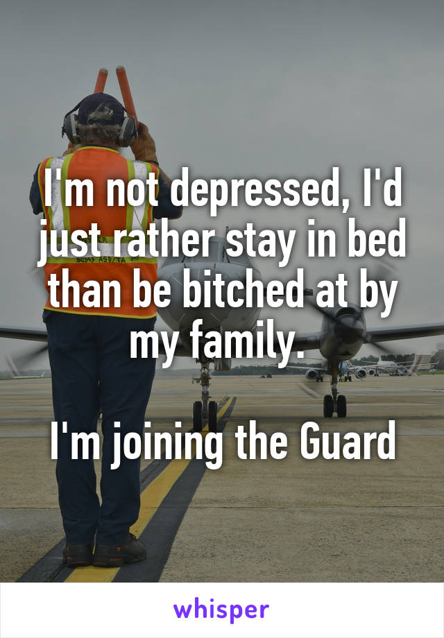 I'm not depressed, I'd just rather stay in bed than be bitched at by my family.   I'm joining the Guard