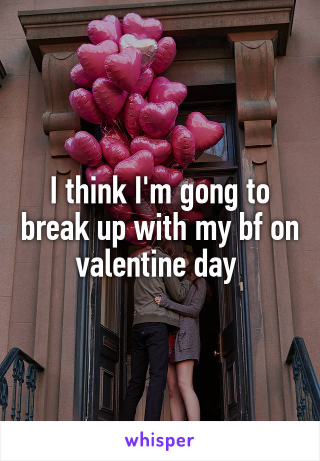 I think I'm gong to break up with my bf on valentine day