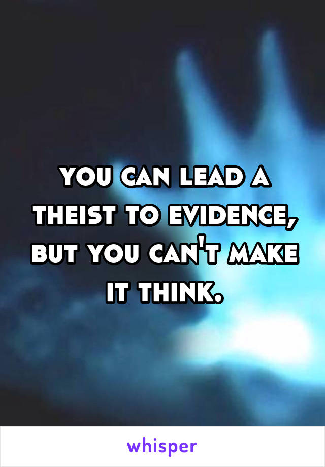you can lead a theist to evidence, but you can't make it think.