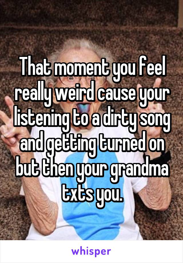 That moment you feel really weird cause your listening to a dirty song and getting turned on but then your grandma txts you.