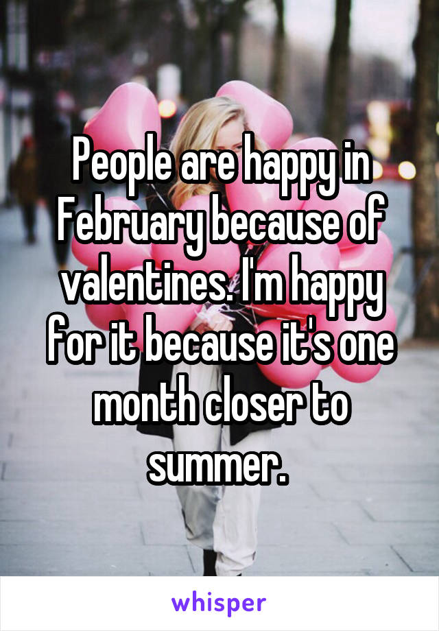 People are happy in February because of valentines. I'm happy for it because it's one month closer to summer.