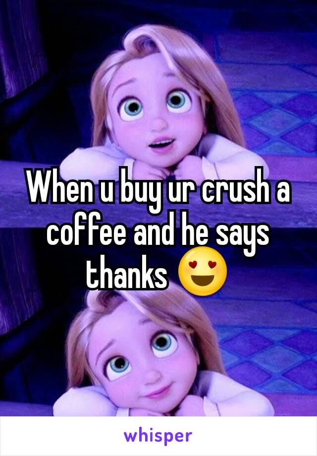 When u buy ur crush a coffee and he says thanks 😍