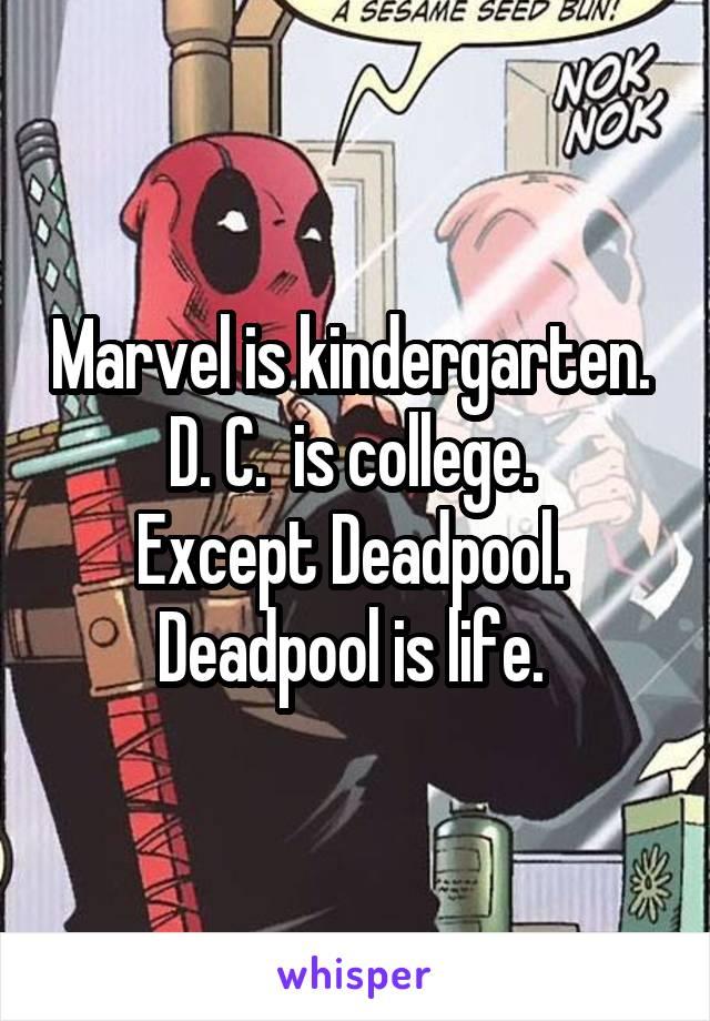 Marvel is kindergarten.  D. C.  is college.  Except Deadpool.  Deadpool is life.