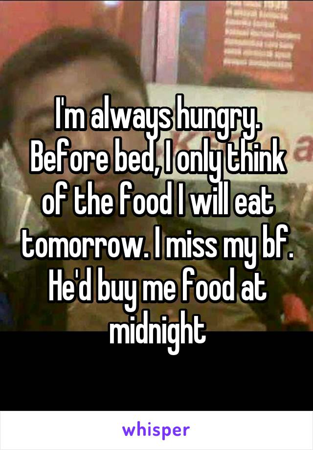 I'm always hungry. Before bed, I only think of the food I will eat tomorrow. I miss my bf. He'd buy me food at midnight