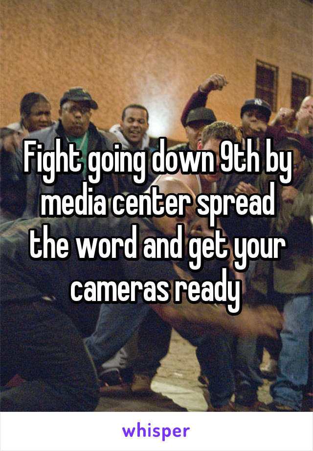 Fight going down 9th by media center spread the word and get your cameras ready