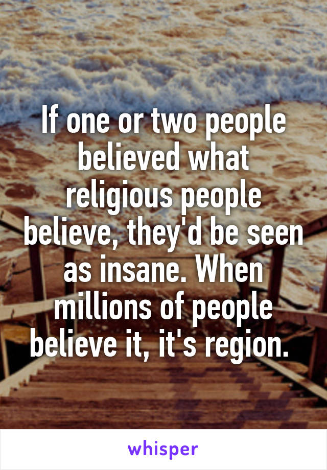 If one or two people believed what religious people believe, they'd be seen as insane. When millions of people believe it, it's region.