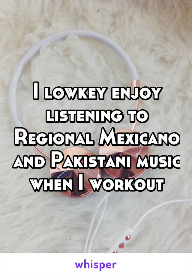 I lowkey enjoy listening to Regional Mexicano and Pakistani music when I workout