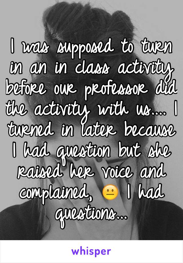 I was supposed to turn in an in class activity before our professor did the activity with us.... I turned in later because I had question but she raised her voice and complained, 😐 I had questions...