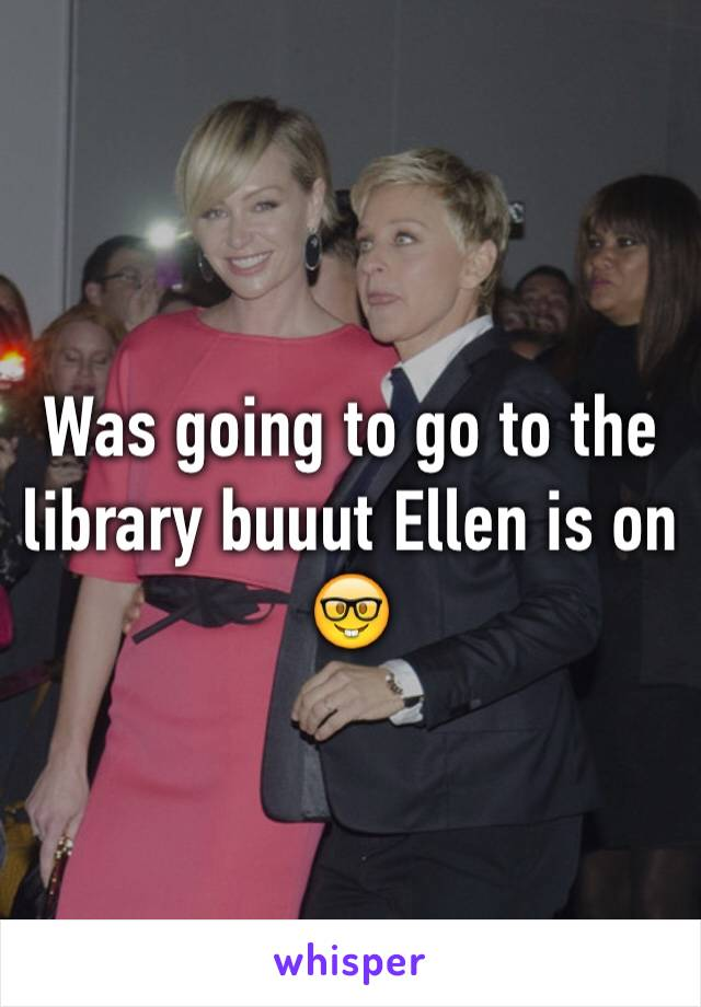 Was going to go to the library buuut Ellen is on 🤓