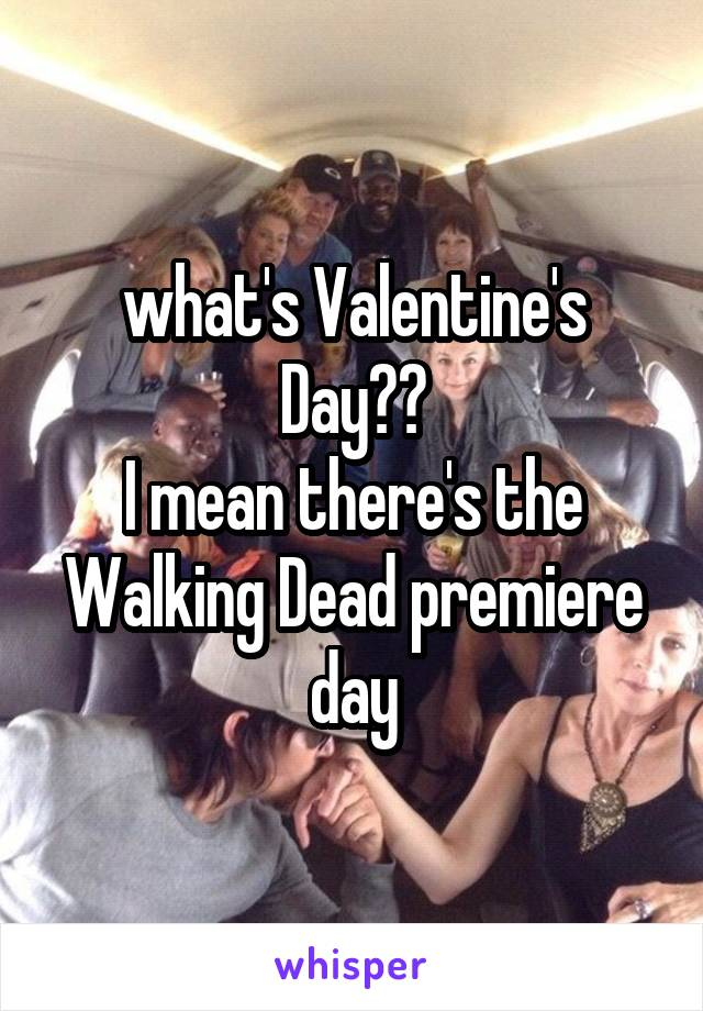 what's Valentine's Day?? I mean there's the Walking Dead premiere day