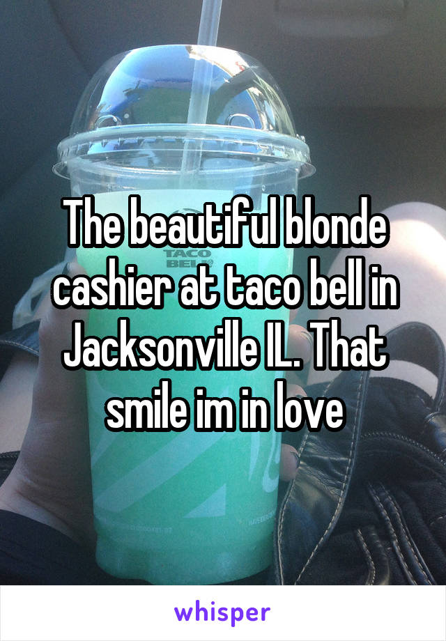 The beautiful blonde cashier at taco bell in Jacksonville IL. That smile im in love