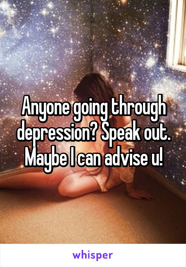 Anyone going through depression? Speak out. Maybe I can advise u!