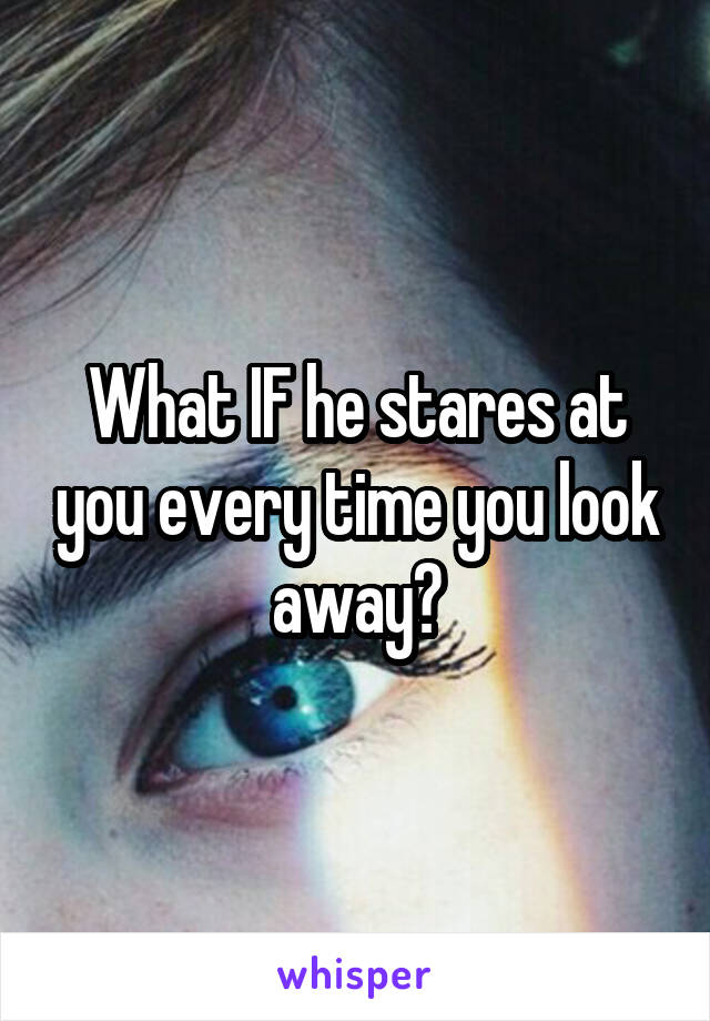 What IF he stares at you every time you look away?