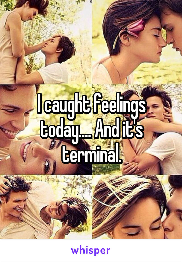 I caught feelings today.... And it's terminal.