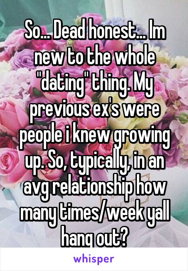 "So... Dead honest... Im new to the whole ""dating"" thing. My previous ex's were people i knew growing up. So, typically, in an avg relationship how many times/week yall hang out?"