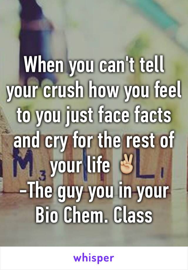 When you can't tell your crush how you feel to you just face facts and cry for the rest of your life ✌🏼️ -The guy you in your Bio Chem. Class