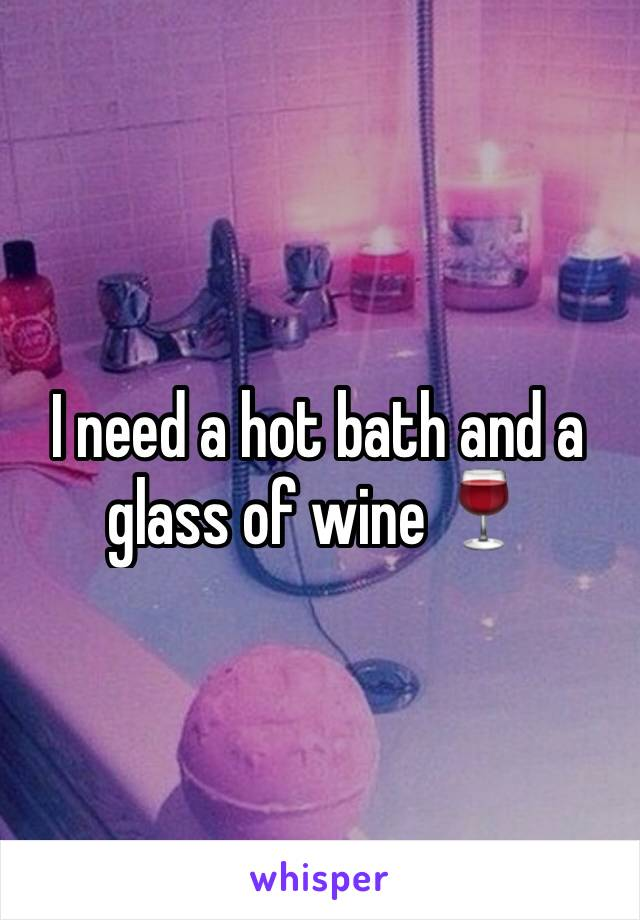 I need a hot bath and a glass of wine 🍷