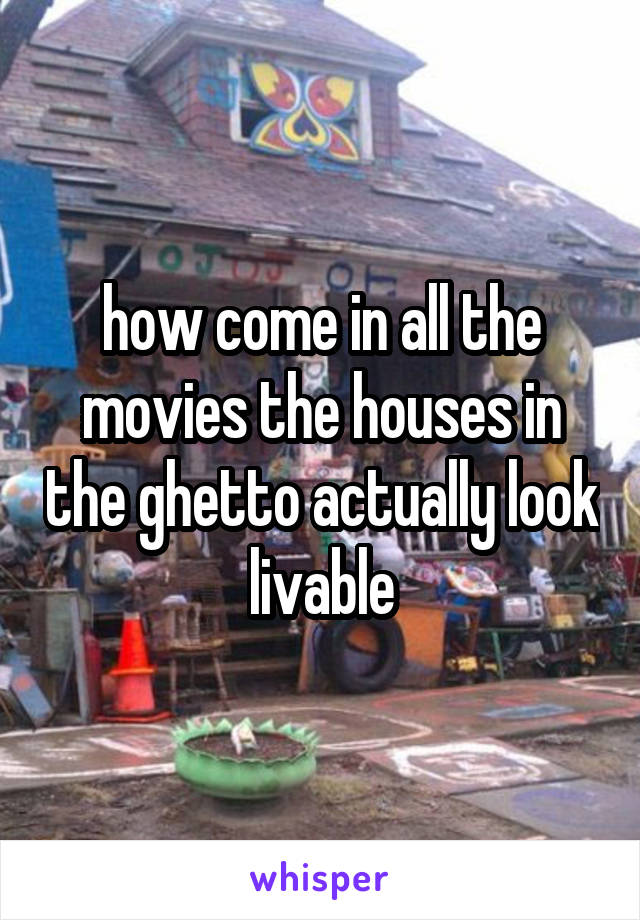 how come in all the movies the houses in the ghetto actually look livable