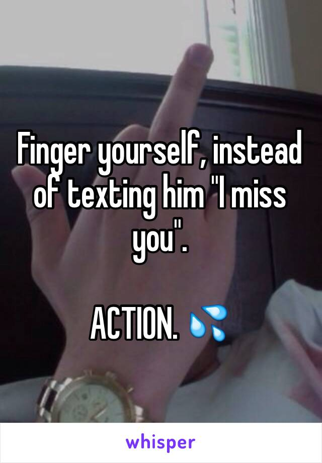 "Finger yourself, instead of texting him ""I miss you"".  ACTION. 💦"