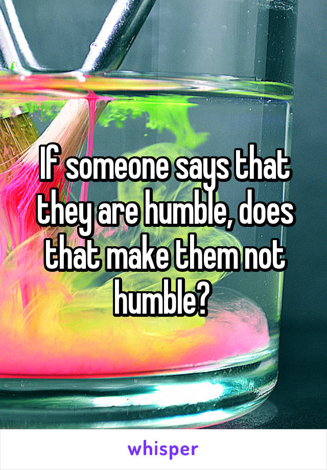 If someone says that they are humble, does that make them not humble?
