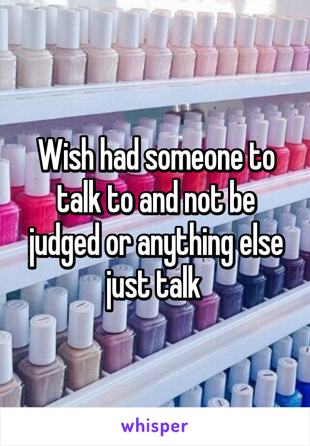 Wish had someone to talk to and not be judged or anything else just talk