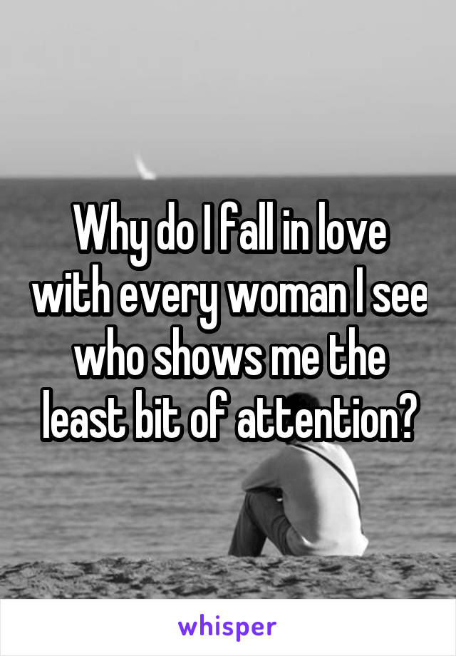 Why do I fall in love with every woman I see who shows me the least bit of attention?