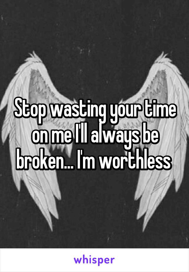 Stop wasting your time on me I'll always be broken... I'm worthless