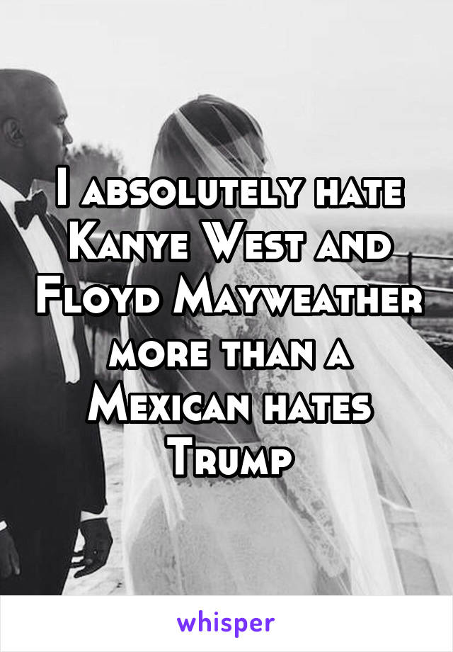I absolutely hate Kanye West and Floyd Mayweather more than a Mexican hates Trump