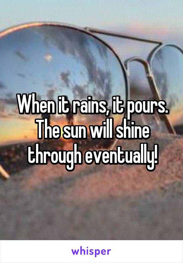 When it rains, it pours. The sun will shine through eventually!
