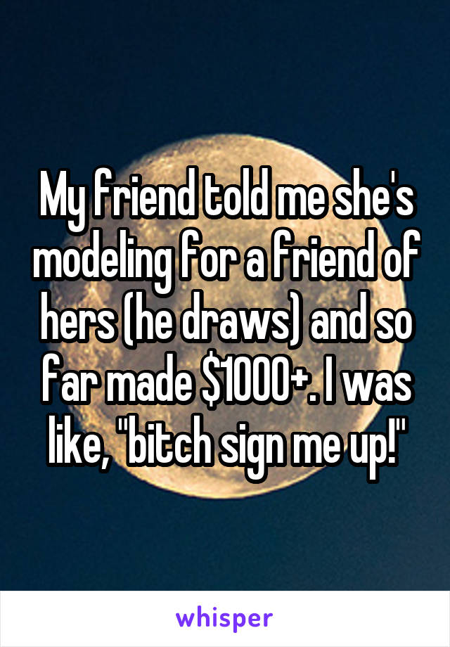 "My friend told me she's modeling for a friend of hers (he draws) and so far made $1000+. I was like, ""bitch sign me up!"""