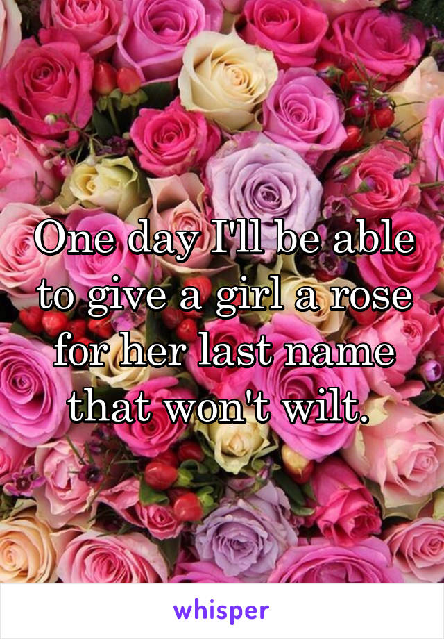 One day I'll be able to give a girl a rose for her last name that won't wilt.
