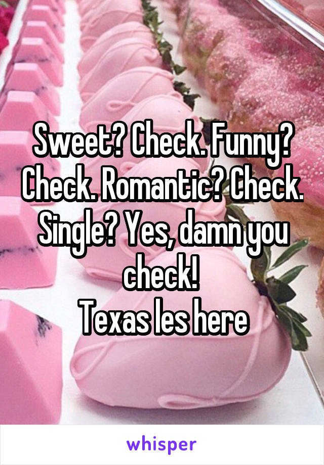 Sweet? Check. Funny? Check. Romantic? Check. Single? Yes, damn you check!  Texas les here