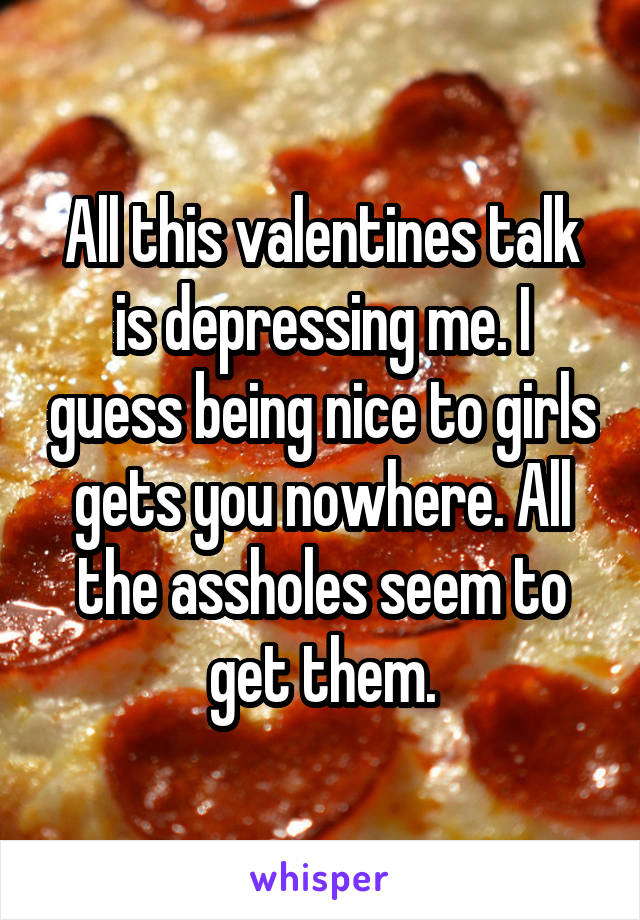 All this valentines talk is depressing me. I guess being nice to girls gets you nowhere. All the assholes seem to get them.