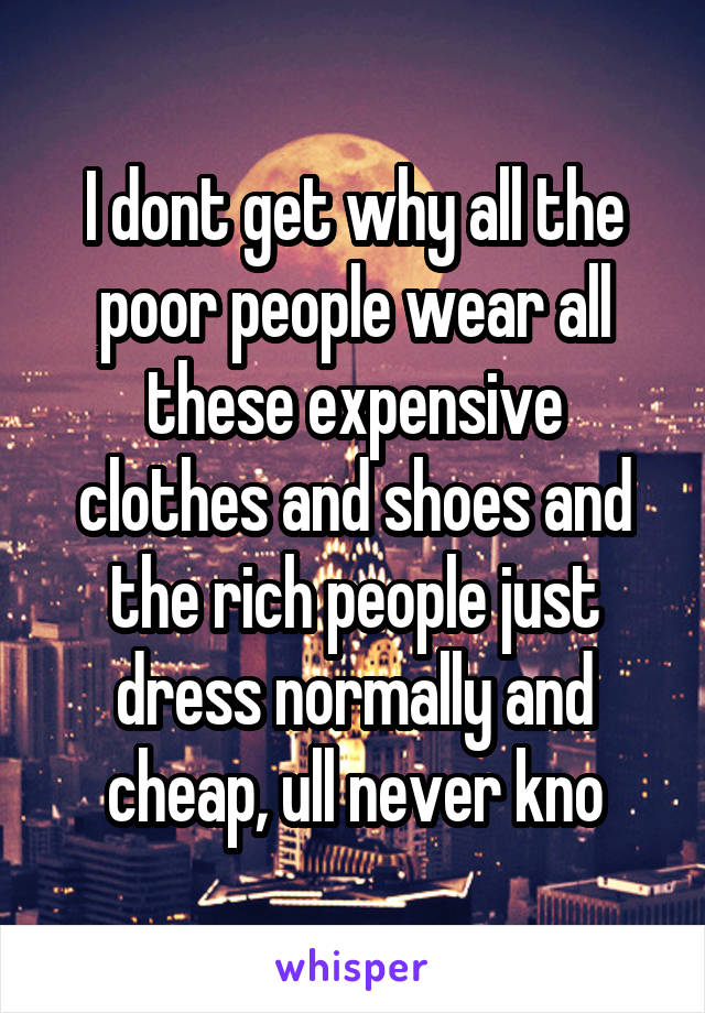 I dont get why all the poor people wear all these expensive clothes and shoes and the rich people just dress normally and cheap, ull never kno