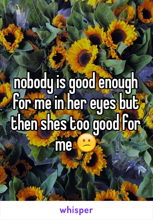 nobody is good enough for me in her eyes but then shes too good for me 😕