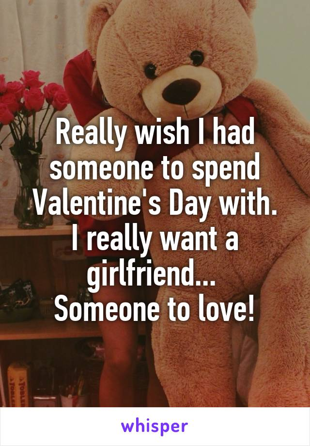 Really wish I had someone to spend Valentine's Day with. I really want a girlfriend...  Someone to love!