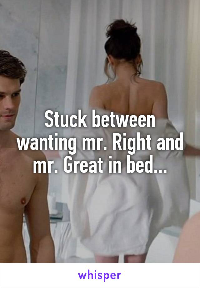 Stuck between wanting mr. Right and mr. Great in bed...