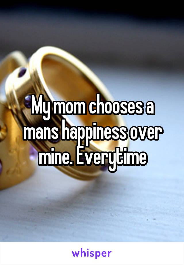 My mom chooses a mans happiness over mine. Everytime
