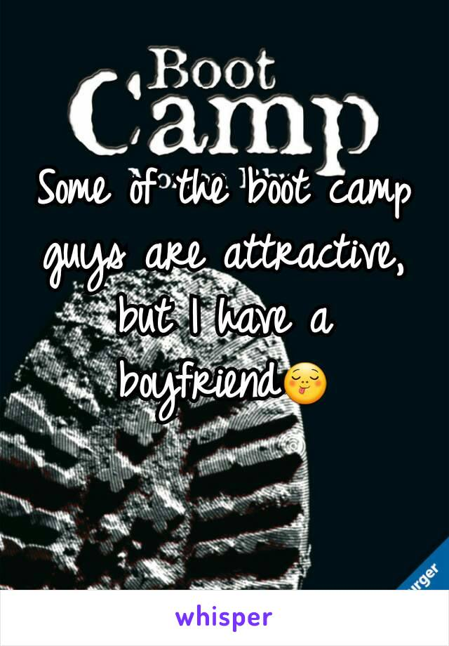 Some of the boot camp guys are attractive, but I have a boyfriend😋