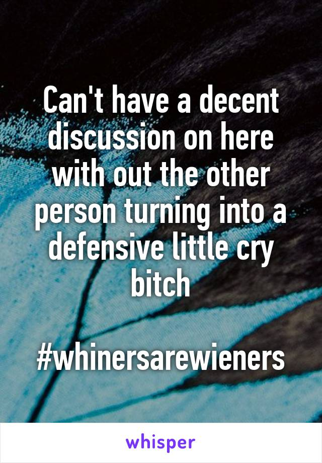 Can't have a decent discussion on here with out the other person turning into a defensive little cry bitch  #whinersarewieners