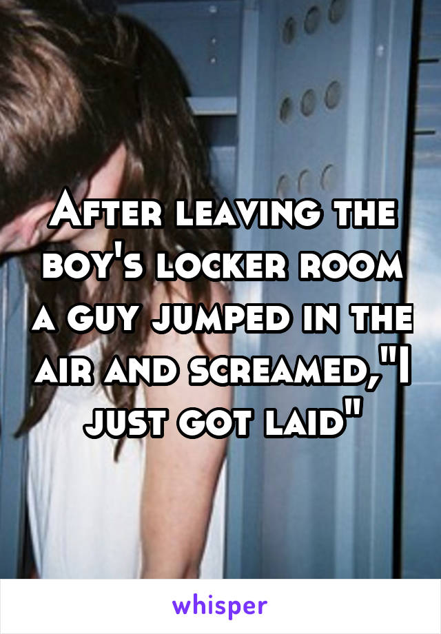 "After leaving the boy's locker room a guy jumped in the air and screamed,""I just got laid"""